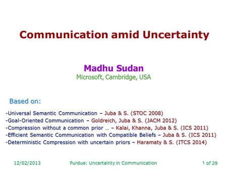 Of 29 12/02/2013Purdue: Uncertainty in Communication1 Communication amid Uncertainty Madhu Sudan Microsoft, Cambridge, USA Based on: -Universal Semantic.