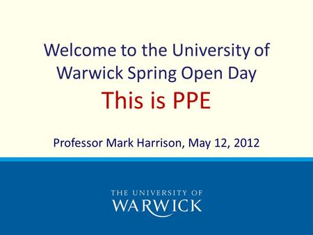 Welcome to the University of Warwick Spring Open Day This is PPE Professor Mark Harrison, May 12, 2012.