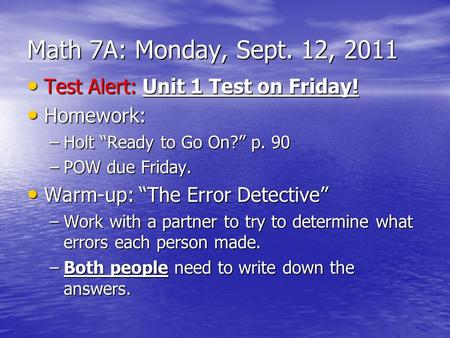 "Math 7A: Monday, Sept. 12, 2011 Test Alert: Unit 1 Test on Friday! Test Alert: Unit 1 Test on Friday! Homework: Homework: –Holt ""Ready to Go On?"" p. 90."