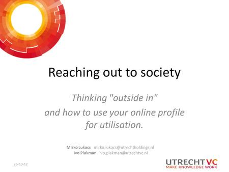 Reaching out to society Thinking outside in and how to use your online profile for utilisation. 26-10-12 Mirko Lukacs