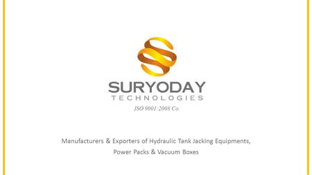 ISO 9001:2008 Co. Manufacturers & Exporters of Hydraulic Tank Jacking Equipments, Power Packs & Vacuum Boxes.