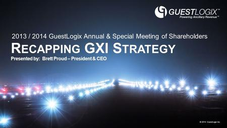 © 2014 GuestLogix Inc. R ECAPPING GXI S TRATEGY Presented by: Brett Proud – President & CEO 2013 / 2014 GuestLogix Annual & Special Meeting of Shareholders.