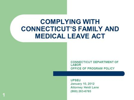 1 COMPLYING WITH CONNECTICUT'S FAMILY AND MEDICAL LEAVE ACT CONNECTICUT DEPARTMENT OF LABOR OFFICE OF PROGRAM POLICY UPSEU January 10, 2012 Attorney Heidi.