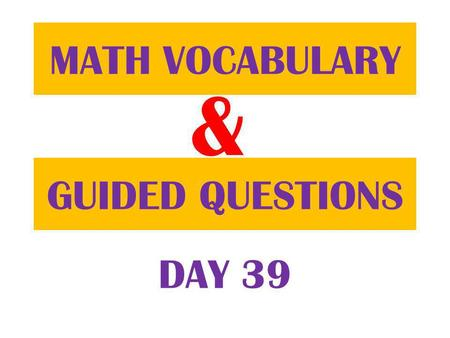 & GUIDED QUESTIONS MATH VOCABULARY DAY 39. Table of ContentsDatePage 12/5/12 Guided Question 78 12/5/12 Math Vocabulary 77.