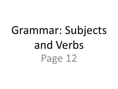 Grammar: Subjects and Verbs Page 12. In English, sentences have a subject and a verb. The subject is the person or thing that is doing the action or that.