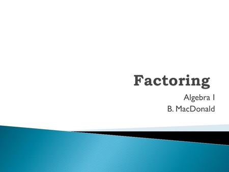 Algebra I B. MacDonald.  What is a GCF? What is a GCF?  Factoring out a GCF Factoring out a GCF.