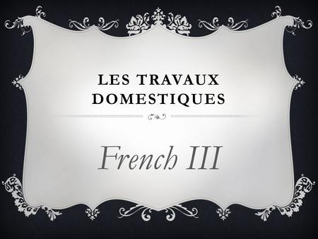 LES TRAVAUX DOMESTIQUES French III. BELL WORK (LE 12 MARS)  Make a list of words in French that are associated with household chores.