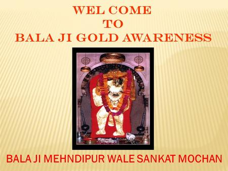 WEL COME TO BALA JI GOLD AWARENESS BALA JI MEHNDIPUR WALE SANKAT MOCHAN.