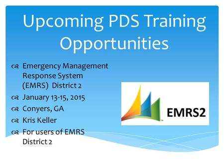 Upcoming PDS Training Opportunities  Emergency Management Response System (EMRS) District 2  January 13-15, 2015  Conyers, GA  Kris Keller  For users.