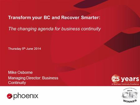 Transform your BC and Recover Smarter: The changing agenda for business continuity Thursday 5 th June 2014 Mike Osborne Managing Director: Business Continuity.