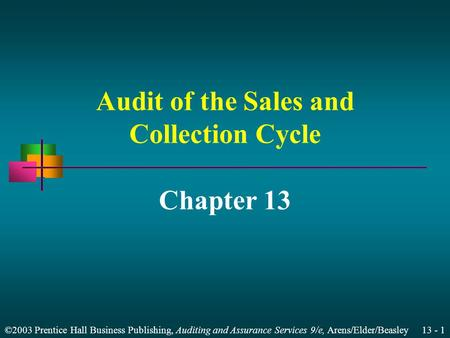 ©2003 Prentice Hall Business Publishing, Auditing and Assurance Services 9/e, Arens/Elder/Beasley 13 - 1 Audit of the Sales and Collection Cycle Chapter.