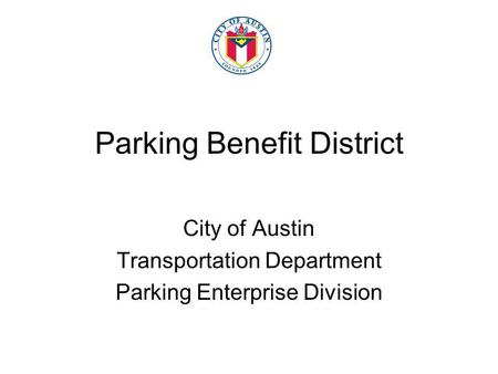 Parking Benefit District City of Austin Transportation Department Parking Enterprise Division.