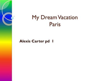 My Dream Vacation Paris Alexis Carter pd 1. Vacation Spot.