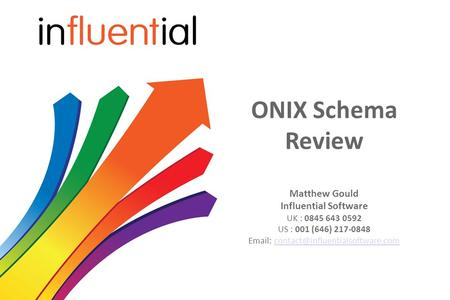 ONIX Schema Review Matthew Gould Influential Software UK : 0845 643 0592 US : 001 (646) 217-0848