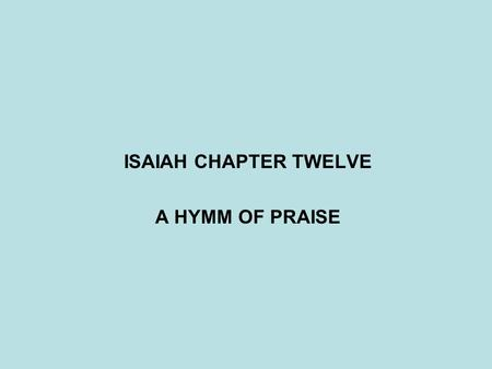 ISAIAH CHAPTER TWELVE A HYMM OF PRAISE. ASSYRIAN EMPIRE TIGLATH-PILESER(745-727BC)? SHALMANESER(727-722BC)? SAMARIA DESTROYED - ISRAEL TAKEN CAPTIVE (722BC)?
