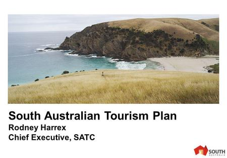 1 South Australian Tourism Plan Rodney Harrex Chief Executive, SATC.