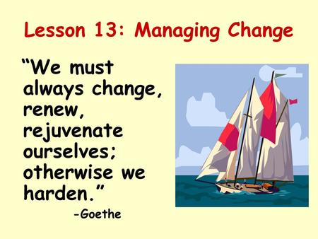 "Lesson 13: Managing Change ""We must always change, renew, rejuvenate ourselves; otherwise we harden."" -Goethe."