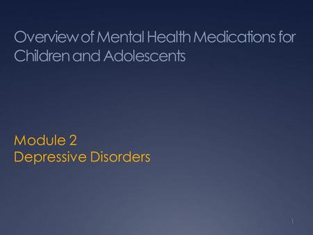 Overview of Mental Health Medications for Children and Adolescents Module 2 Depressive Disorders 1.
