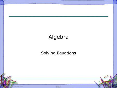 Algebra Solving Equations October 2006 ©RSH.