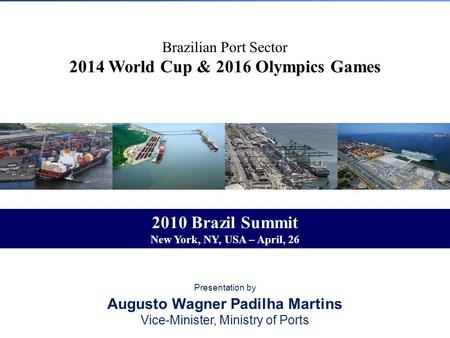 Brazilian Port Sector 2014 World Cup & 2016 Olympics Games Presentation by Augusto Wagner Padilha Martins Vice-Minister, Ministry of Ports 2010 Brazil.