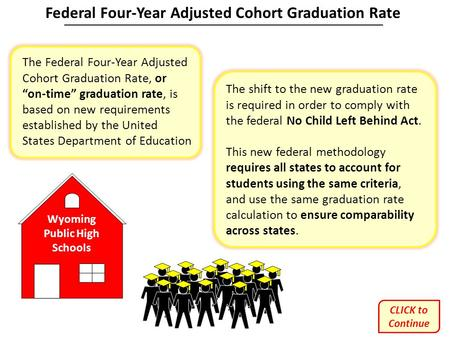"Wyoming Public High Schools The Federal Four-Year Adjusted Cohort Graduation Rate, or ""on-time"" graduation rate, is based on new requirements established."