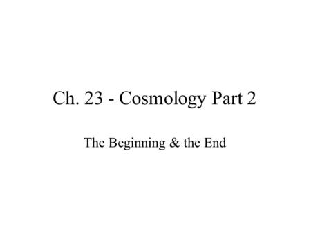 Ch. 23 - Cosmology Part 2 The Beginning & the End.