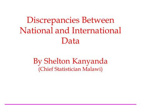 Discrepancies Between National and International Data By Shelton Kanyanda (Chief Statistician Malawi)