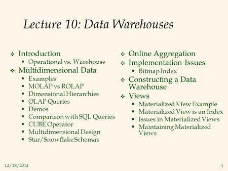 12/18/20141 Lecture 10: Data Warehouses  Introduction  Operational vs. Warehouse  Multidimensional Data  Examples  MOLAP vs ROLAP  Dimensional Hierarchies.