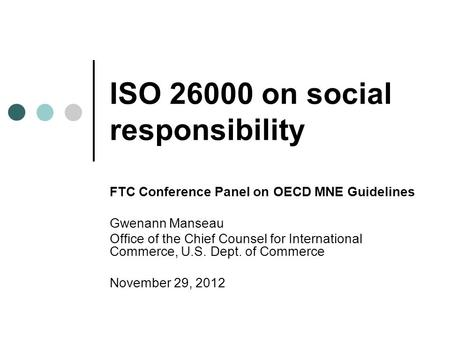 ISO 26000 on social responsibility FTC Conference Panel on OECD MNE Guidelines Gwenann Manseau Office of the Chief Counsel for International Commerce,