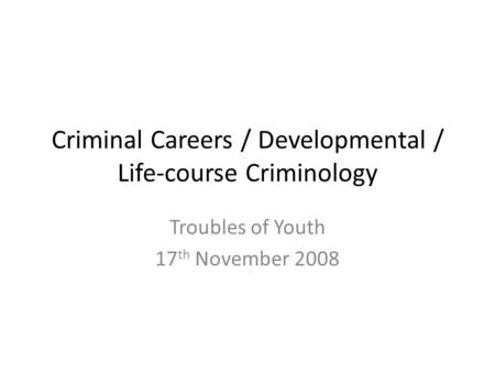 Criminal Careers / Developmental / Life-course Criminology Troubles of Youth 17 th November 2008.