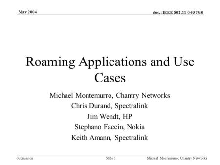 Doc.: IEEE 802.11-04/579r0 Submission May 2004 Michael Montemurro, Chantry NetworksSlide 1 Roaming Applications and Use Cases Michael Montemurro, Chantry.