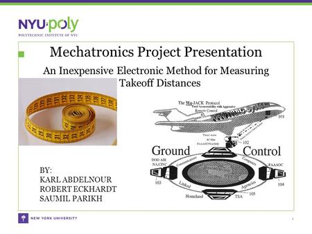 Mechatronics Project Presentation An Inexpensive Electronic Method for Measuring Takeoff Distances 1 BY: KARL ABDELNOUR ROBERT ECKHARDT SAUMIL PARIKH.