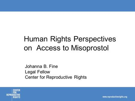 Human Rights Perspectives on Access to Misoprostol Johanna B. Fine Legal Fellow Center for Reproductive Rights.