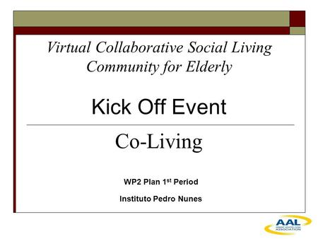 Virtual Collaborative Social Living Community for Elderly Kick Off Event WP2 Plan 1 st Period Instituto Pedro Nunes Co-Living.