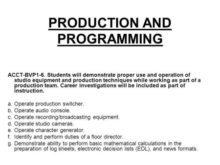 PRODUCTION AND PROGRAMMING ACCT-BVP1-6. Students will demonstrate proper use and operation of studio equipment and production techniques while working.