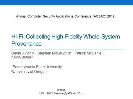 Hi-Fi: Collecting High-Fidelity Whole-System Provenance Devin J.Pohly 1, Stephen McLaughlin 1, Patrick McDaniel 1, Kevin Butler 2 1 Pennsylvania State.