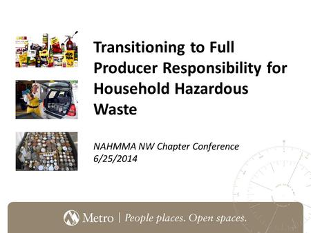 Transitioning to Full Producer Responsibility for Household Hazardous Waste NAHMMA NW Chapter Conference 6/25/2014.