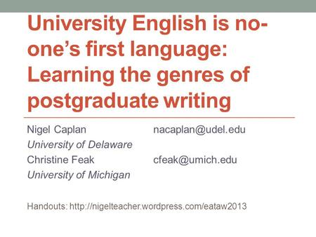University English is no- one's first language: Learning the genres of postgraduate writing Nigel University of Delaware Christine.