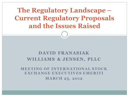 DAVID FRANASIAK WILLIAMS & JENSEN, PLLC MEETING OF INTERNATIONAL STOCK EXCHANGE EXECUTIVES EMERITI MARCH 25, 2012 The Regulatory Landscape – Current Regulatory.
