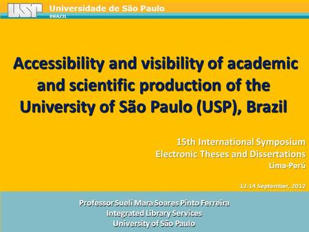 Universidade de São Paulo BRAZIL Professor Sueli Mara Soares Pinto Ferreira Integrated Library Services University of São Paulo 15th International Symposium.