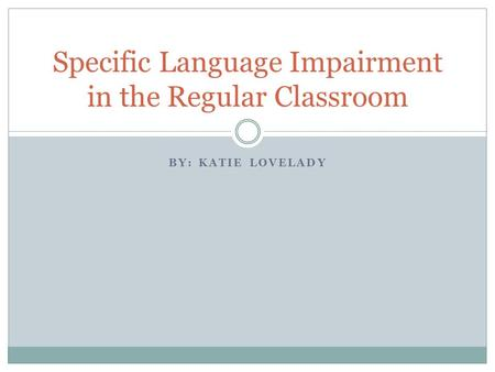 BY: KATIE LOVELADY Specific Language Impairment in the Regular Classroom.