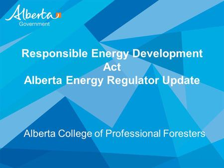 Responsible Energy Development Act Alberta Energy Regulator Update Alberta College of Professional Foresters.