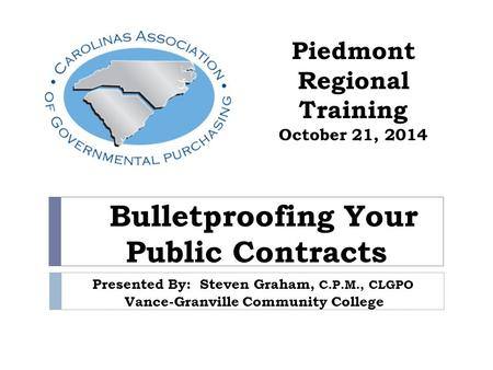 Bulletproofing Your Public Contracts Presented By: Steven Graham, C.P.M., CLGPO Vance-Granville Community College Piedmont Regional Training October 21,