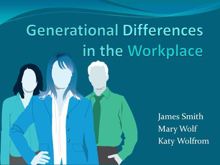 James Smith Mary Wolf Katy Wolfrom. Generations in the Workplace Traditionalists (born before 1946) Baby Boomers (born 1946-1964) Generation X (born 1965-1979)