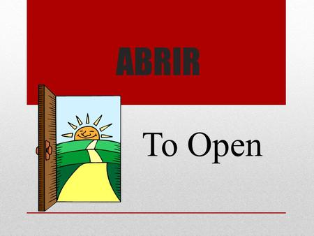 ABRIR To Open. Aburrir To Bore Admitir To Admit.