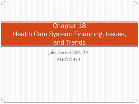 Julie Gossett BSN, RN NURVN 413 Chapter 18 Health Care System: Financing, Issues, and Trends.