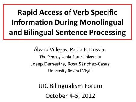 Rapid Access of Verb Specific Information During Monolingual and Bilingual Sentence Processing Álvaro Villegas, Paola E. Dussias The Pennsylvania State.