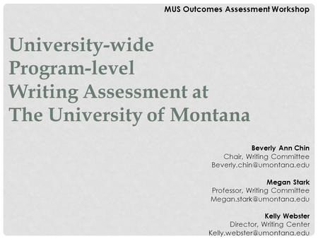 MUS Outcomes Assessment Workshop University-wide Program-level Writing Assessment at The University of Montana Beverly Ann Chin Chair, Writing Committee.