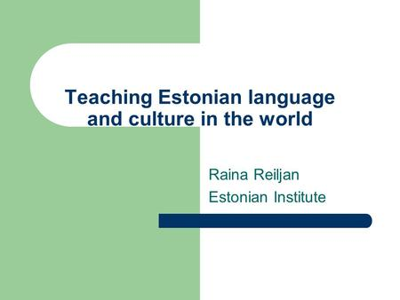 Teaching Estonian language and culture in the world Raina Reiljan Estonian Institute.