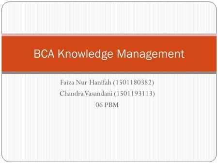 Faiza Nur Hanifah (1501180382) Chandra Vasandani (1501193113) 06 PBM BCA Knowledge Management.